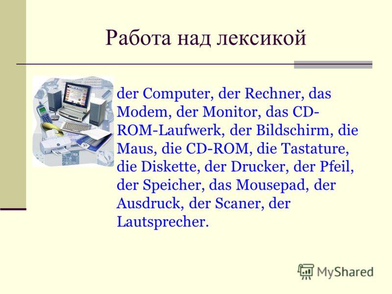 Работа над лексикой der Computer, der Rechner, das Modem, der Monitor, das CD- ROM-Laufwerk, der Bildschirm, die Maus, die CD-ROM, die Tastature, die Diskette, der Drucker, der Pfeil, der Speicher, das Mousepad, der Ausdruck, der Scaner, der Lautspre
