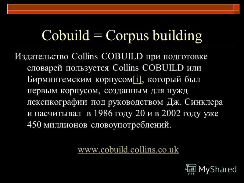 Сobuild = Corpus building Издательство Сollins COBUILD при подготовке словарей пользуется Сollins COBUILD или Бирмингемским корпусом[i], который был первым корпусом, созданным для нужд лексикографии под руководством Дж. Синклера и насчитывал в 1986 г