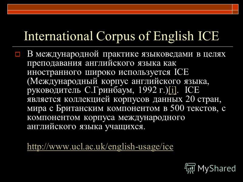 International Corpus of English ICE В международной практике языковедами в целях преподавания английского языка как иностранного широко используется ICE (Международный корпус английского языка, руководитель С.Гринбаум, 1992 г.)[i]. ICE является колле