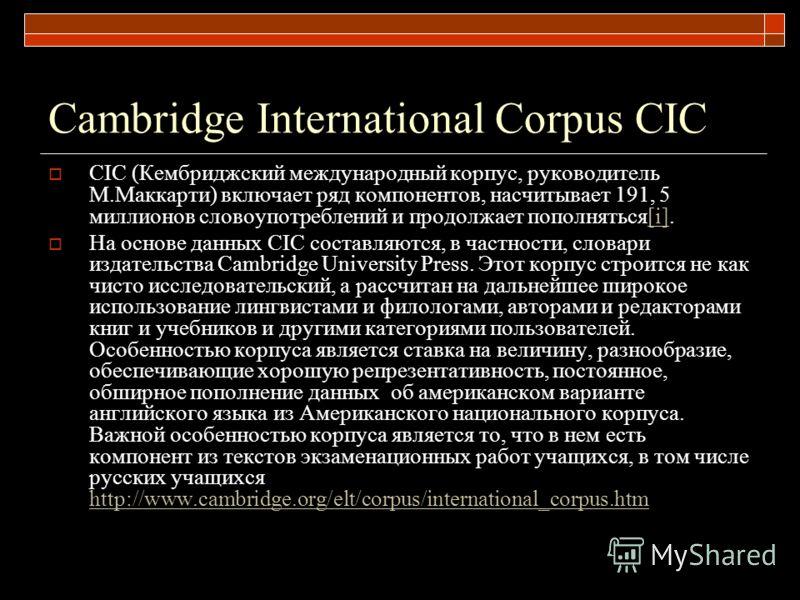 Cambridge International Corpus CIC CIC (Кембриджский международный корпус, руководитель М.Маккарти) включает ряд компонентов, насчитывает 191, 5 миллионов словоупотреблений и продолжает пополняться[i].[i] На основе данных CIC составляются, в частност