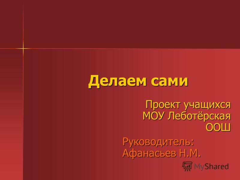 Делаем сами Проект учащихся МОУ Леботёрская ООШ Руководитель: Афанасьев Н.М.