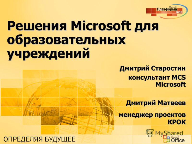 Решения Microsoft для образовательных учреждений Дмитрий Старостин консультант MCS Microsoft Дмитрий Матвеев менеджер проектов КРОК
