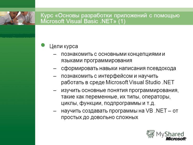 Курс «Основы разработки приложений с помощью Microsoft Visual Basic.NET» (1) Цели курса –познакомить с основными концепциями и языками программирования –сформировать навыки написания псевдокода –познакомить с интерфейсом и научить работать в среде Mi