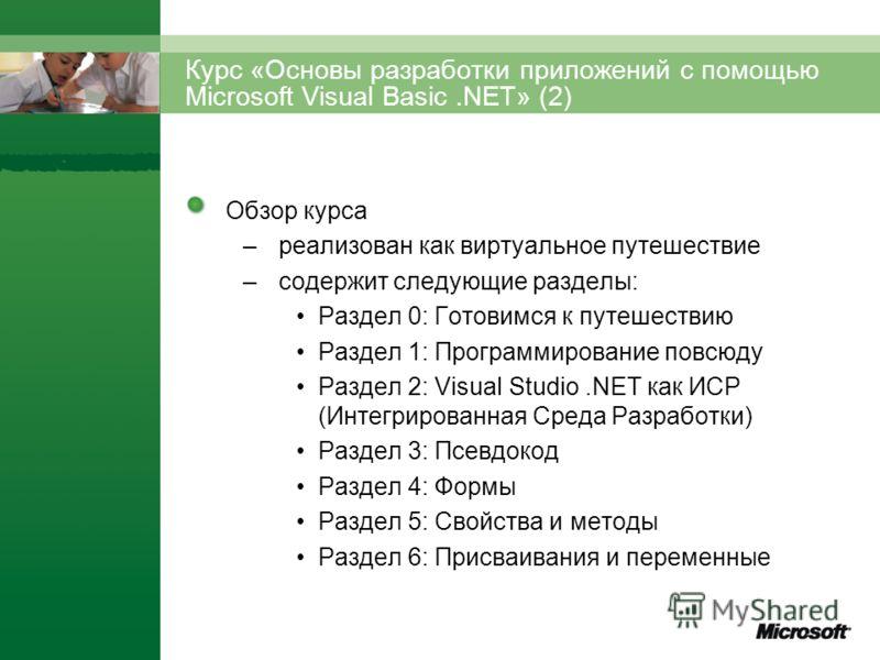 Курс «Основы разработки приложений с помощью Microsoft Visual Basic.NET» (2) Обзор курса –реализован как виртуальное путешествие –содержит следующие разделы: Раздел 0: Готовимся к путешествию Раздел 1: Программирование повсюду Раздел 2: Visual Studio