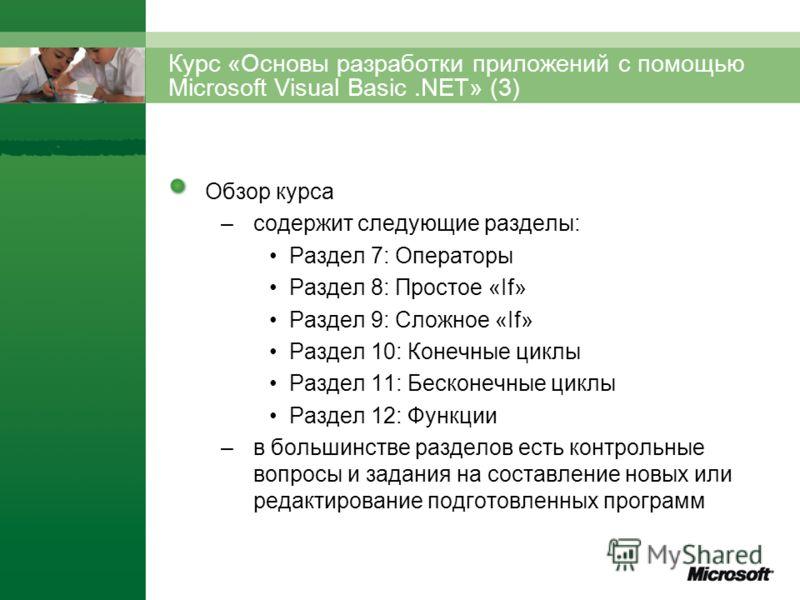 Курс «Основы разработки приложений с помощью Microsoft Visual Basic.NET» (3) Обзор курса –содержит следующие разделы: Раздел 7: Операторы Раздел 8: Простое «If» Раздел 9: Сложное «If» Раздел 10: Конечные циклы Раздел 11: Бесконечные циклы Раздел 12: