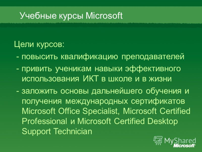 Цели курсов: - повысить квалификацию преподавателей - привить ученикам навыки эффективного использования ИКТ в школе и в жизни - заложить основы дальнейшего обучения и получения международных сертификатов Microsoft Office Specialist, Microsoft Certif