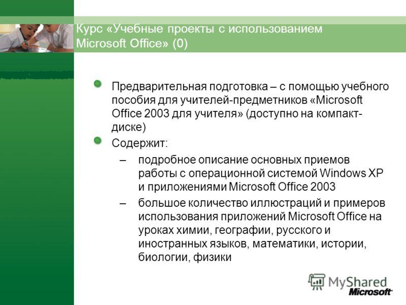 Курс «Учебные проекты с использованием Microsoft Office» (0) Предварительная подготовка – с помощью учебного пособия для учителей-предметников «Microsoft Office 2003 для учителя» (доступно на компакт- диске) Содержит: –подробное описание основных при