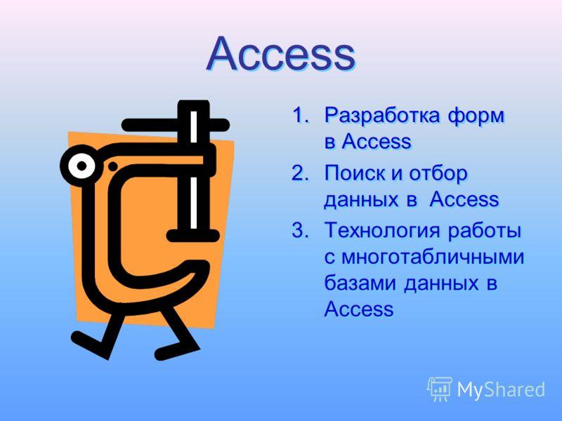 Access Access 1.Разработка форм в Access 2.Поиск и отбор данных в Access 3.Технология работы с многотабличными базами данных в Access 1.Разработка форм в Access 2.Поиск и отбор данных в Access 3.Технология работы с многотабличными базами данных в Acc