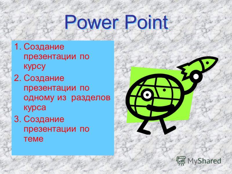 Power Point Power Point 1.Создание презентации по курсу 2.Создание презентации по одному из разделов курса 3.Создание презентации по теме