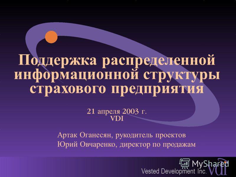 Vested Development Inc. Поддержка распределенной информационной структуры страхового предприятия 21 апреля 2003 г. VDI Артак Оганесян, рукодитель проектов Юрий Овчаренко, директор по продажам