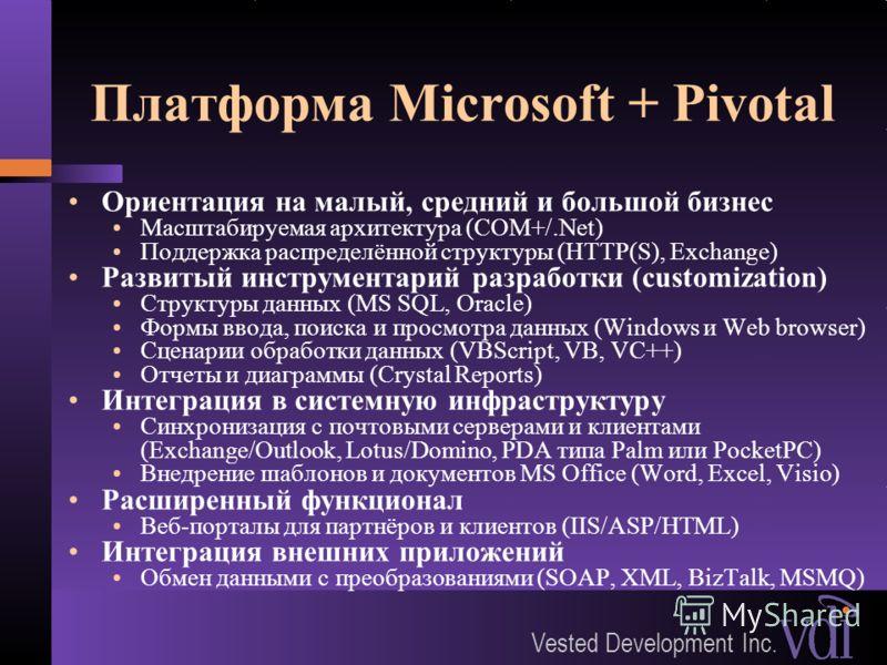 Vested Development Inc. Платформа Microsoft + Pivotal Ориентация на малый, средний и большой бизнес Масштабируемая архитектура (COM+/.Net) Поддержка распределённой структуры (HTTP(S), Exchange) Развитый инструментарий разработки (customization) Струк
