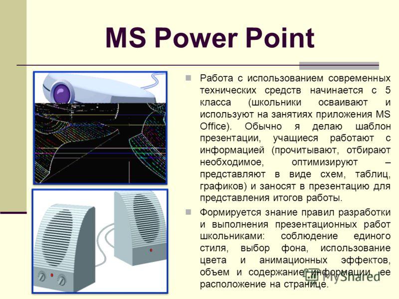 MS Power Point Работа с использованием современных технических средств начинается с 5 класса (школьники осваивают и используют на занятиях приложения MS Office). Обычно я делаю шаблон презентации, учащиеся работают с информацией (прочитывают, отбираю