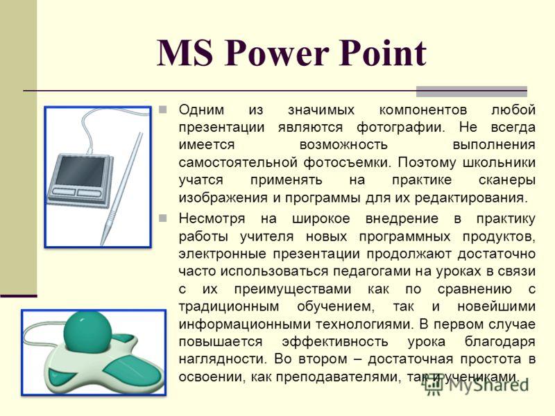 MS Power Point Одним из значимых компонентов любой презентации являются фотографии. Не всегда имеется возможность выполнения самостоятельной фотосъемки. Поэтому школьники учатся применять на практике сканеры изображения и программы для их редактирова