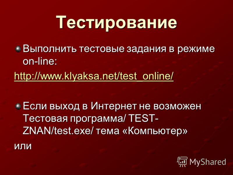 Тестирование Выполнить тестовые задания в режиме on-line: http://www.klyaksa.net/test_online/ Если выход в Интернет не возможен Тестовая программа/ TEST- ZNAN/test.exe/ тема «Компьютер» или