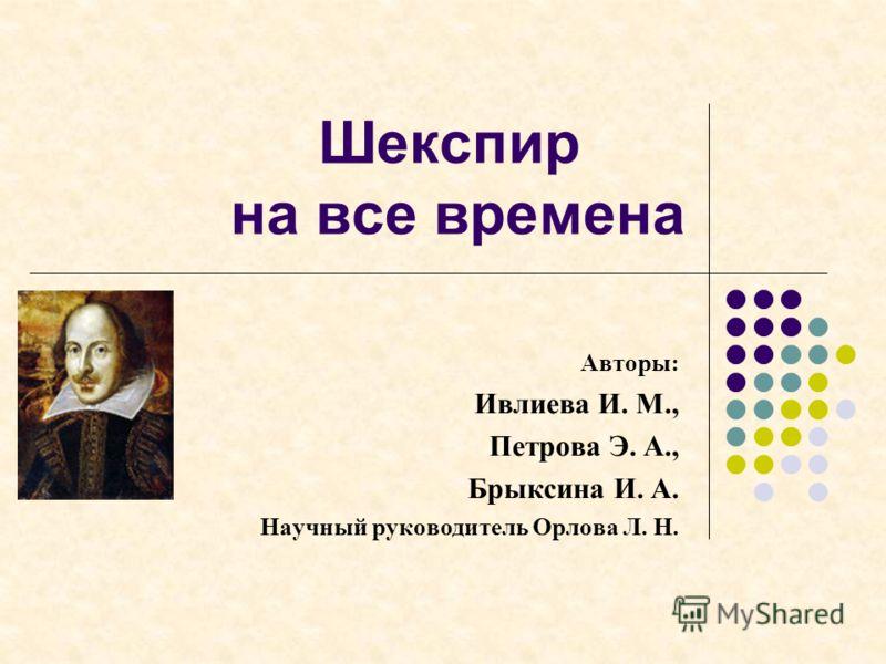 Шекспир на все времена Авторы: Ивлиева И. М., Петрова Э. А., Брыксина И. А. Научный руководитель Орлова Л. Н.