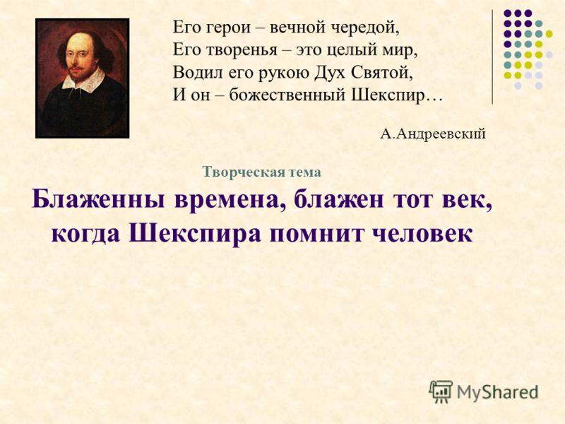 Его герои – вечной чередой, Его творенья – это целый мир, Водил его рукою Дух Святой, И он – божественный Шекспир… А.Андреевский Творческая тема Блаженны времена, блажен тот век, когда Шекспира помнит человек