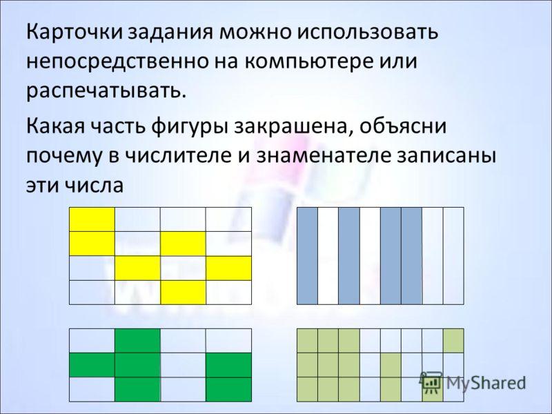 Карточки задания можно использовать непосредственно на компьютере или распечатывать. Какая часть фигуры закрашена, объясни почему в числителе и знаменателе записаны эти числа