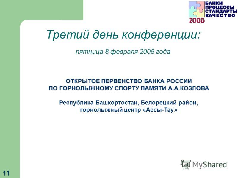 11 Третий день конференции: пятница 8 февраля 2008 года ОТКРЫТОЕ ПЕРВЕНСТВО БАНКА РОССИИ ПО ГОРНОЛЫЖНОМУ СПОРТУ ПАМЯТИ А.А.КОЗЛОВА Республика Башкортостан, Белорецкий район, горнолыжный центр «Ассы-Тау»