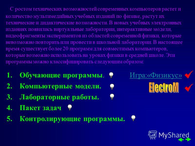 1.Обучающие программы. Игра:«Физикус»Игра:«Физикус» 2.Компьютерные модели. 3.Лабораторные работы. 4.Пакет задач 5.Контролирующие программы. С ростом технических возможностей современных компьютеров растет и количество мультимедийных учебных изданий п
