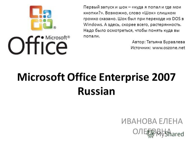 Microsoft Office Enterprise 2007 Russian ИВАНОВА ЕЛЕНА ОЛЕГОВНА Первый запуск и шок – «куда я попал и где мои кнопки?». Возможно, слово «Шок» слишком громко сказано. Шок был при переходе из DOS в Windows. А здесь, скорее всего, растерянность. Надо бы