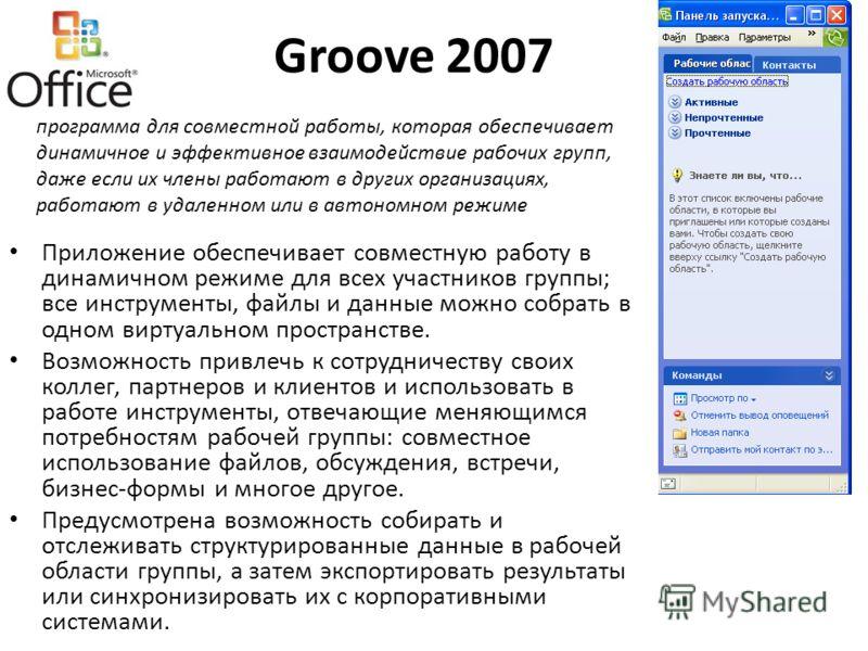 Groove 2007 Приложение обеспечивает совместную работу в динамичном режиме для всех участников группы; все инструменты, файлы и данные можно собрать в одном виртуальном пространстве. Возможность привлечь к сотрудничеству своих коллег, партнеров и клие