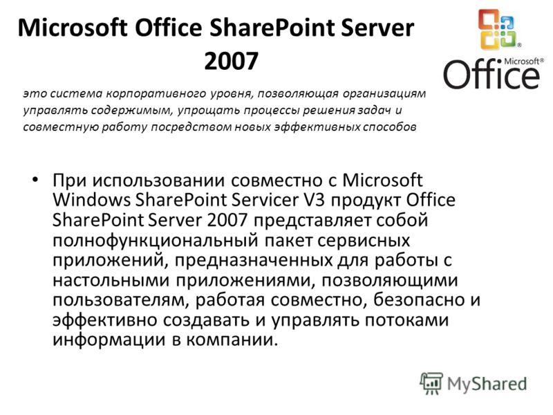 Microsoft Office SharePoint Server 2007 При использовании совместно с Microsoft Windows SharePoint Servicer V3 продукт Office SharePoint Server 2007 представляет собой полнофункциональный пакет сервисных приложений, предназначенных для работы с насто
