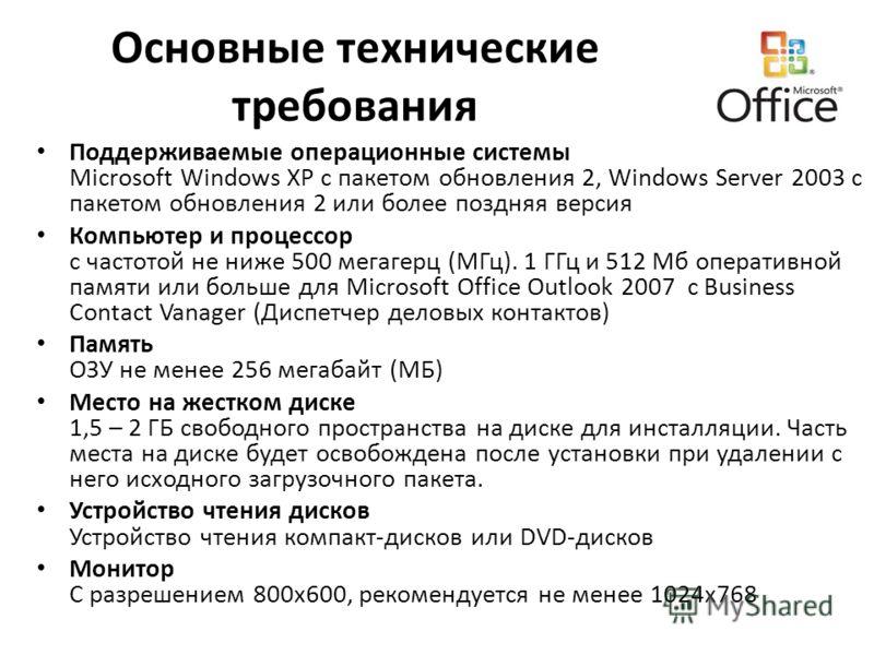 Основные технические требования Поддерживаемые операционные системы Microsoft Windows XP с пакетом обновления 2, Windows Server 2003 с пакетом обновления 2 или более поздняя версия Компьютер и процессор с частотой не ниже 500 мегагерц (МГц). 1 ГГц и