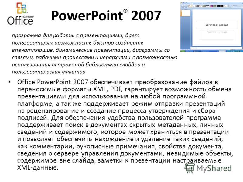 PowerPoint ® 2007 Office PowerPoint 2007 обеспечивает преобразование файлов в переносимые форматы XML, PDF, гарантирует возможность обмена презентациями для использования на любой программной платформе, а так же поддерживает режим отправки презентаци