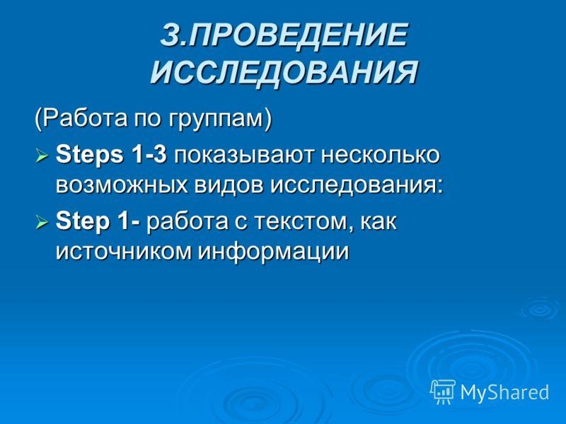 З.ПРОВЕДЕНИЕ ИССЛЕДОВАНИЯ (Работа по группам) Steps 1-3 показывают несколько возможных видов исследования: Steps 1-3 показывают несколько возможных видов исследования: Step 1- работа с текстом, как источником информации Step 1- работа с текстом, как