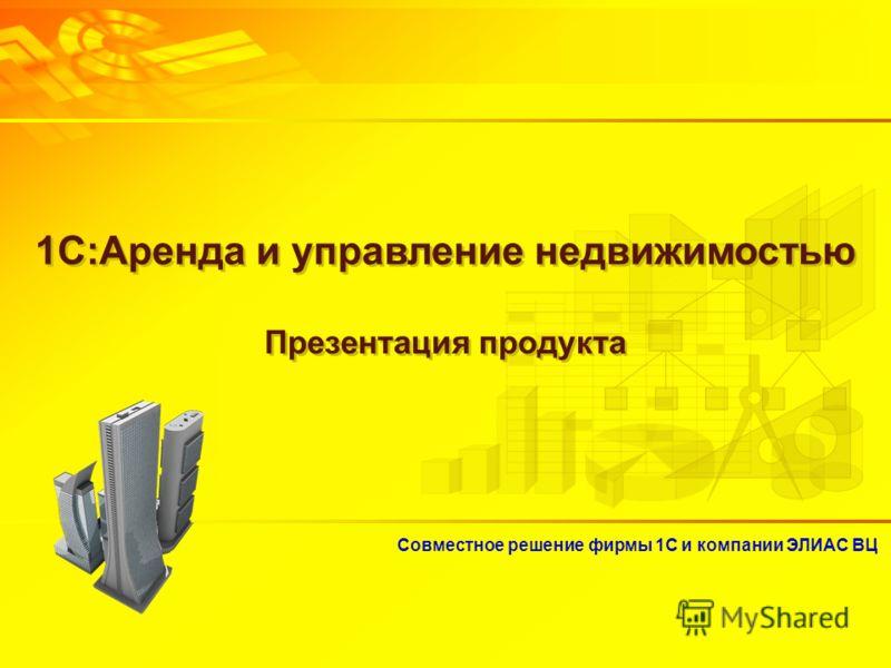 Совместное решение фирмы 1С и компании ЭЛИАС ВЦ 1С:Аренда и управление недвижимостью Презентация продукта