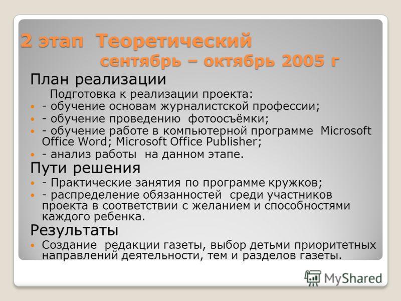 2 этап Теоретический сентябрь – октябрь 2005 г План реализации Подготовка к реализации проекта: - обучение основам журналистской профессии; - обучение проведению фотоосъёмки; - обучение работе в компьютерной программе Microsoft Office Word; Microsoft