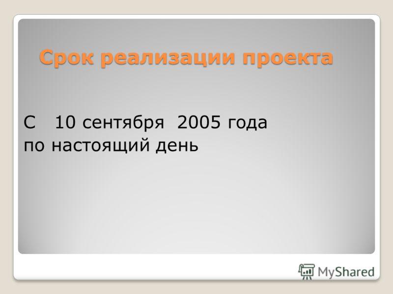 Срок реализации проекта Срок реализации проекта С 10 сентября 2005 года по настоящий день