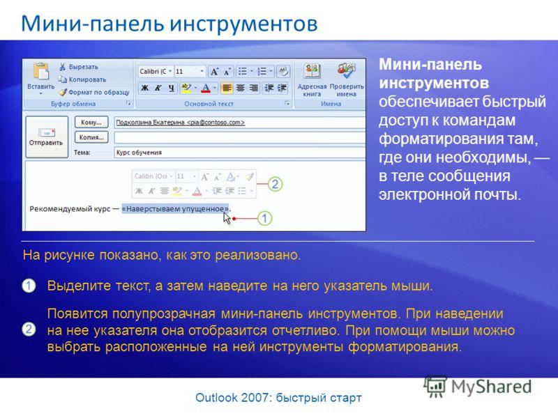 Outlook 2007: быстрый старт Мини-панель инструментов Мини-панель инструментов обеспечивает быстрый доступ к командам форматирования там, где они необходимы, в теле сообщения электронной почты. Выделите текст, а затем наведите на него указатель мыши.