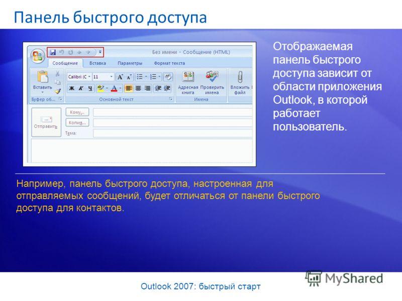 Outlook 2007: быстрый старт Панель быстрого доступа Отображаемая панель быстрого доступа зависит от области приложения Outlook, в которой работает пользователь. Например, панель быстрого доступа, настроенная для отправляемых сообщений, будет отличать