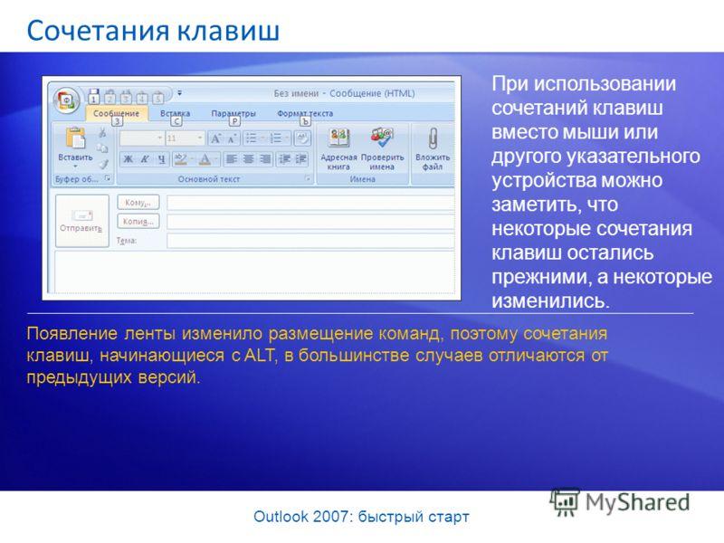 Outlook 2007: быстрый старт Сочетания клавиш При использовании сочетаний клавиш вместо мыши или другого указательного устройства можно заметить, что некоторые сочетания клавиш остались прежними, а некоторые изменились. Появление ленты изменило размещ