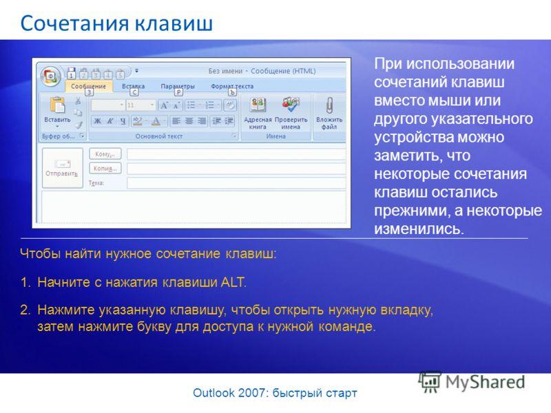 Outlook 2007: быстрый старт Сочетания клавиш При использовании сочетаний клавиш вместо мыши или другого указательного устройства можно заметить, что некоторые сочетания клавиш остались прежними, а некоторые изменились. Чтобы найти нужное сочетание кл