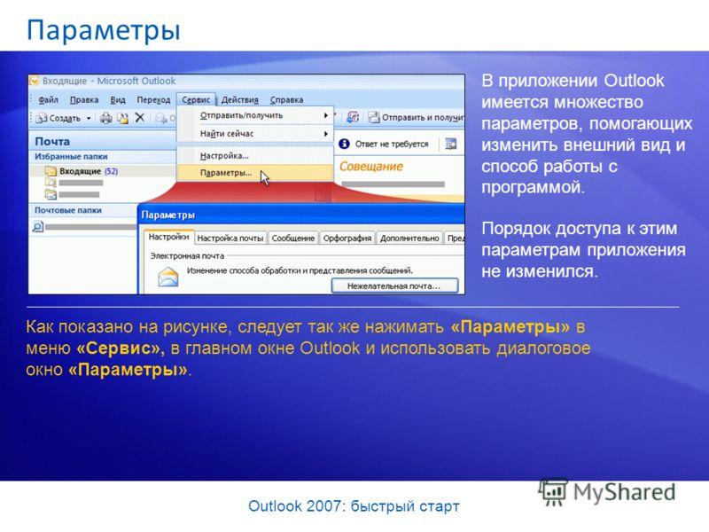 Outlook 2007: быстрый старт Параметры В приложении Outlook имеется множество параметров, помогающих изменить внешний вид и способ работы с программой. Порядок доступа к этим параметрам приложения не изменился. Как показано на рисунке, следует так же
