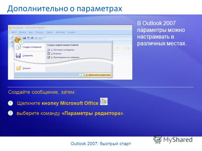 Outlook 2007: быстрый старт Дополнительно о параметрах В Outlook 2007 параметры можно настраивать в различных местах. Щелкните кнопку Microsoft Office. Создайте сообщение, затем: выберите команду «Параметры редактора».
