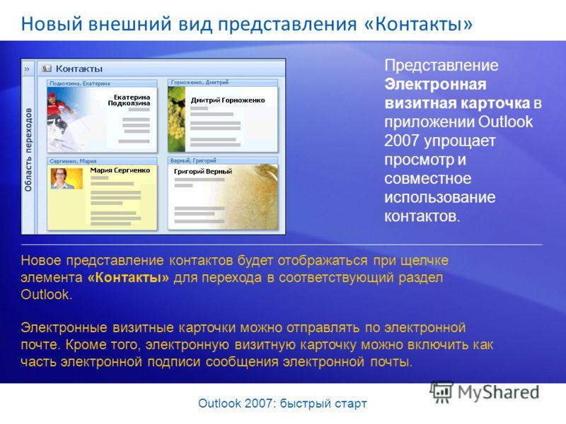 Outlook 2007: быстрый старт Новый внешний вид представления «Контакты» Представление Электронная визитная карточка в приложении Outlook 2007 упрощает просмотр и совместное использование контактов. Новое представление контактов будет отображаться при