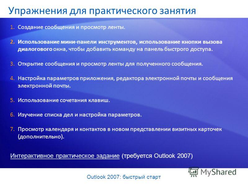 Outlook 2007: быстрый старт Упражнения для практического занятия 1.Создание сообщения и просмотр ленты. 2.Использование мини-панели инструментов, использование кнопки вызова диалогового окна, чтобы добавить команду на панель быстрого доступа. 3.Откры