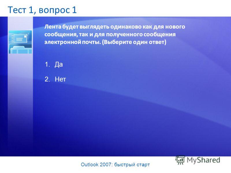 Outlook 2007: быстрый старт Тест 1, вопрос 1 Лента будет выглядеть одинаково как для нового сообщения, так и для полученного сообщения электронной почты. (Выберите один ответ) 1.Да 2.Нет