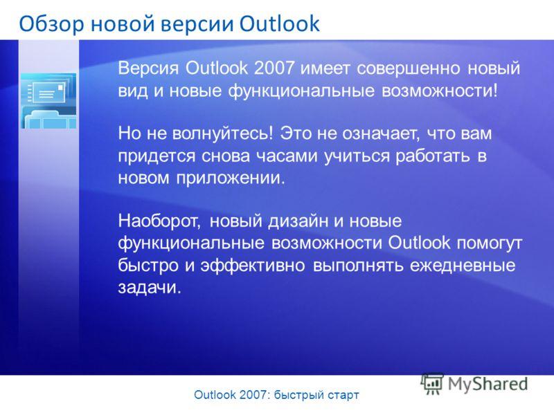 Outlook 2007: быстрый старт Обзор новой версии Outlook Версия Outlook 2007 имеет совершенно новый вид и новые функциональные возможности! Но не волнуйтесь! Это не означает, что вам придется снова часами учиться работать в новом приложении. Наоборот,