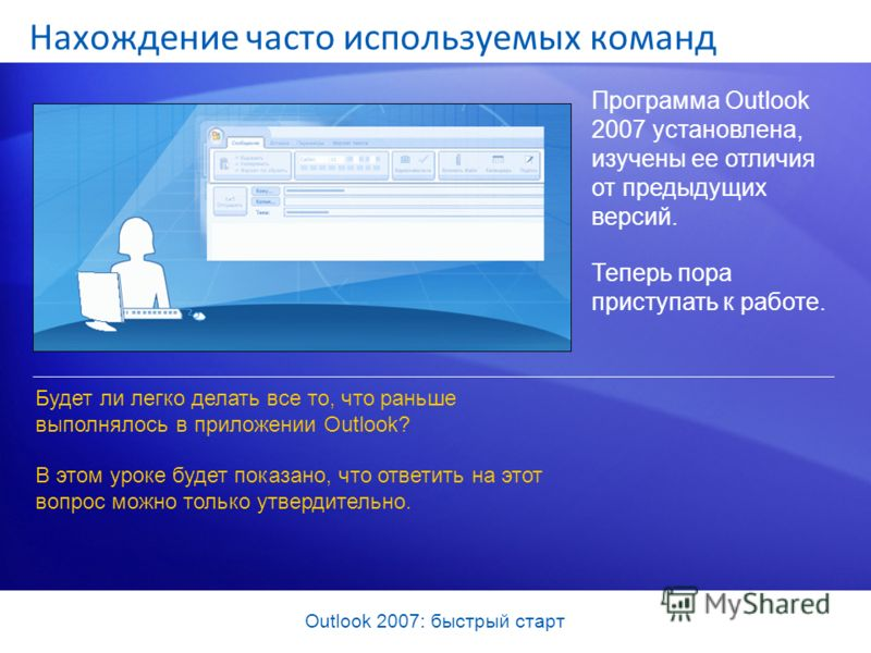 Outlook 2007: быстрый старт Нахождение часто используемых команд Программа Outlook 2007 установлена, изучены ее отличия от предыдущих версий. Теперь пора приступать к работе. Будет ли легко делать все то, что раньше выполнялось в приложении Outlook?