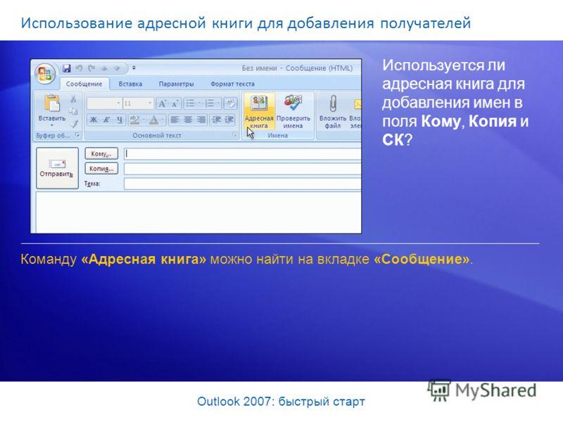 Outlook 2007: быстрый старт Использование адресной книги для добавления получателей Используется ли адресная книга для добавления имен в поля Кому, Копия и СК? Команду «Адресная книга» можно найти на вкладке «Сообщение».