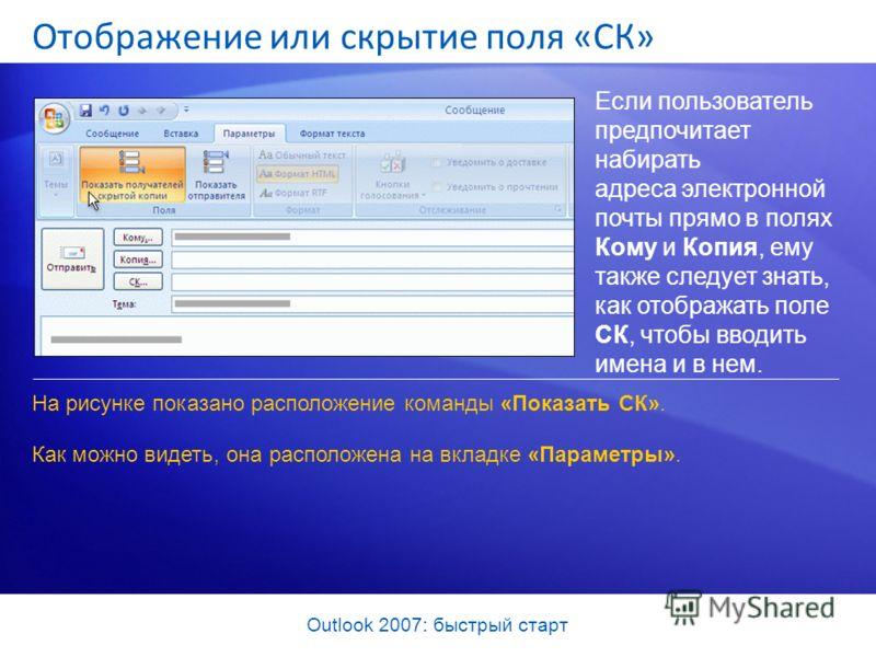 Outlook 2007: быстрый старт Отображение или скрытие поля «СК» Если пользователь предпочитает набирать адреса электронной почты прямо в полях Кому и Копия, ему также следует знать, как отображать поле СК, чтобы вводить имена и в нем. На рисунке показа