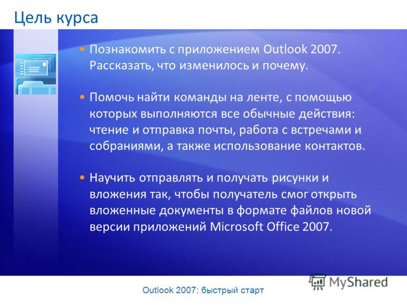 Outlook 2007: быстрый старт Цель курса Познакомить с приложением Outlook 2007. Рассказать, что изменилось и почему. Помочь найти команды на ленте, с помощью которых выполняются все обычные действия: чтение и отправка почты, работа с встречами и собра