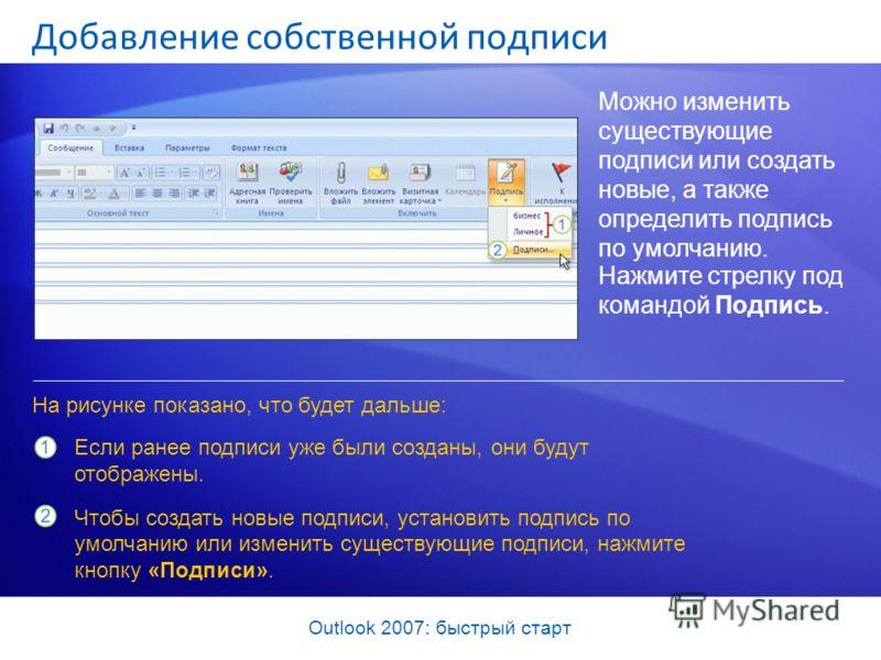 Outlook 2007: быстрый старт Добавление собственной подписи Можно изменить существующие подписи или создать новые, а также определить подпись по умолчанию. На рисунке показано, что будет дальше: Если ранее подписи уже были созданы, они будут отображен