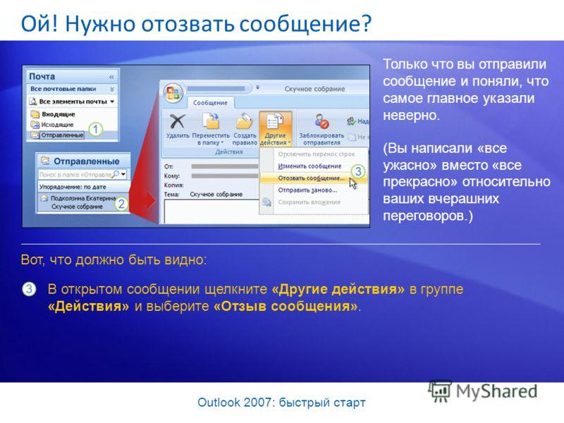 Outlook 2007: быстрый старт Ой! Нужно отозвать сообщение? Только что вы отправили сообщение и поняли, что самое главное указали неверно. (Вы написали «все ужасно» вместо «все прекрасно» относительно ваших вчерашних переговоров.) Вот, что должно быть
