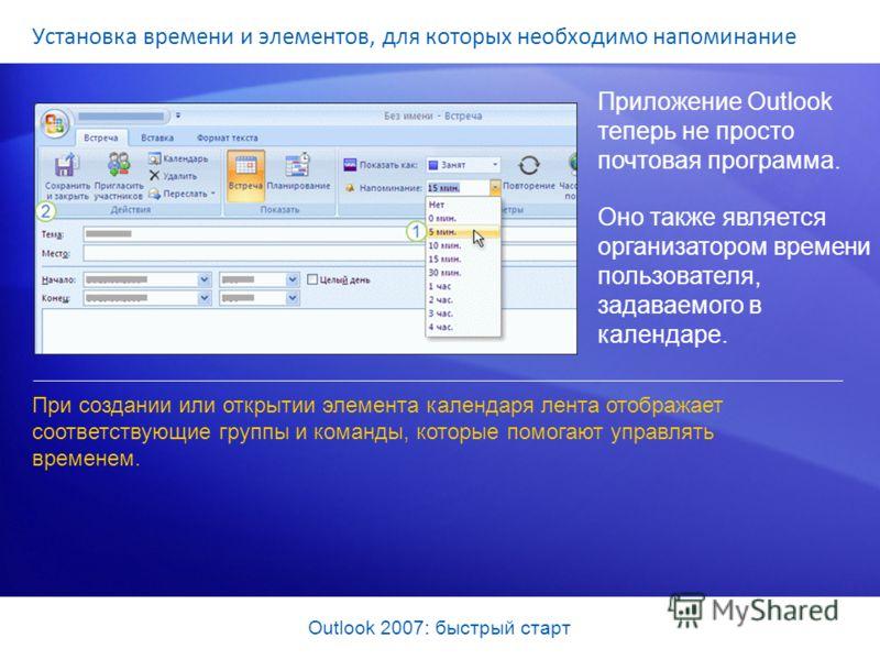 Outlook 2007: быстрый старт Установка времени и элементов, для которых необходимо напоминание Приложение Outlook теперь не просто почтовая программа. Оно также является организатором времени пользователя, задаваемого в календаре. При создании или отк