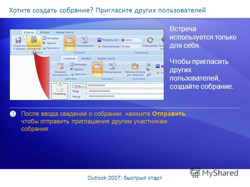 Outlook 2007: быстрый старт Хотите создать собрание? Пригласите других пользователей Встреча используется только для себя. Чтобы пригласить других пользователей, создайте собрание. После ввода сведений о собрании, нажмите Отправить, чтобы отправить п